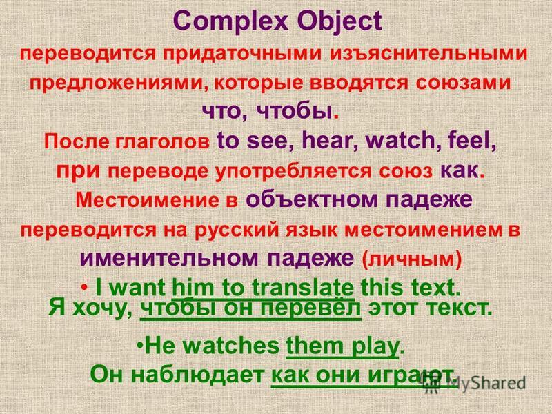 Complex Object переводится придаточными изъяснительными предложениями, которые вводятся союзами что, чтобы. После глаголов to see, hear, watch, feel, при переводе употребляется союз как. Местоимение в объектном падеже переводится на русский язык мест