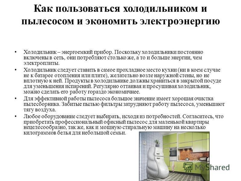 Как пользоваться холодильником и пылесосом и экономить электроэнергию Холодильник – энергоемкий прибор. Поскольку холодильники постоянно включены в сеть, они потребляют столько же, а то и больше энергии, чем электроплиты. Холодильник следует ставить