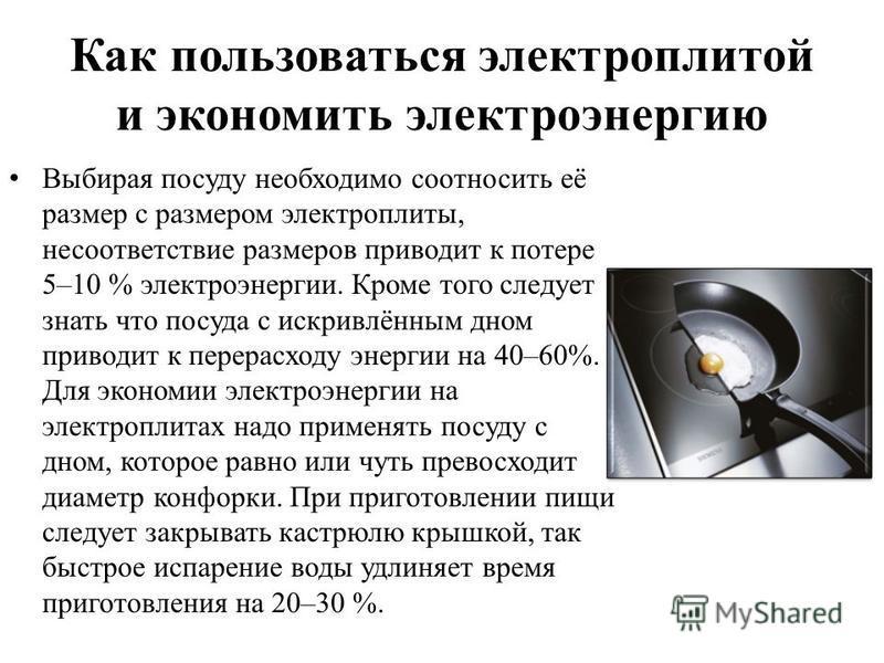 Как пользоваться электроплитой и экономить электроэнергию Выбирая посуду необходимо соотносить её размер с размером электроплиты, несоответствие размеров приводит к потере 5–10 % электроэнергии. Кроме того следует знать что посуда с искривлённым дном