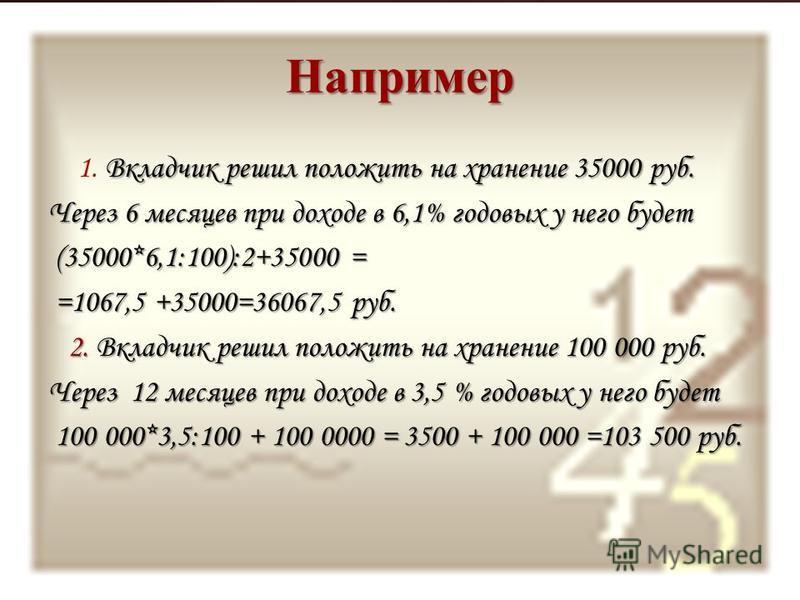 Например Вкладчик решил положить на хранение 35000 руб. 1. Вкладчик решил положить на хранение 35000 руб. Через 6 месяцев при доходе в 6,1% годовых у него будет (35000*6,1:100):2+35000 = (35000*6,1:100):2+35000 = =1067,5 +35000=36067,5 руб. =1067,5 +