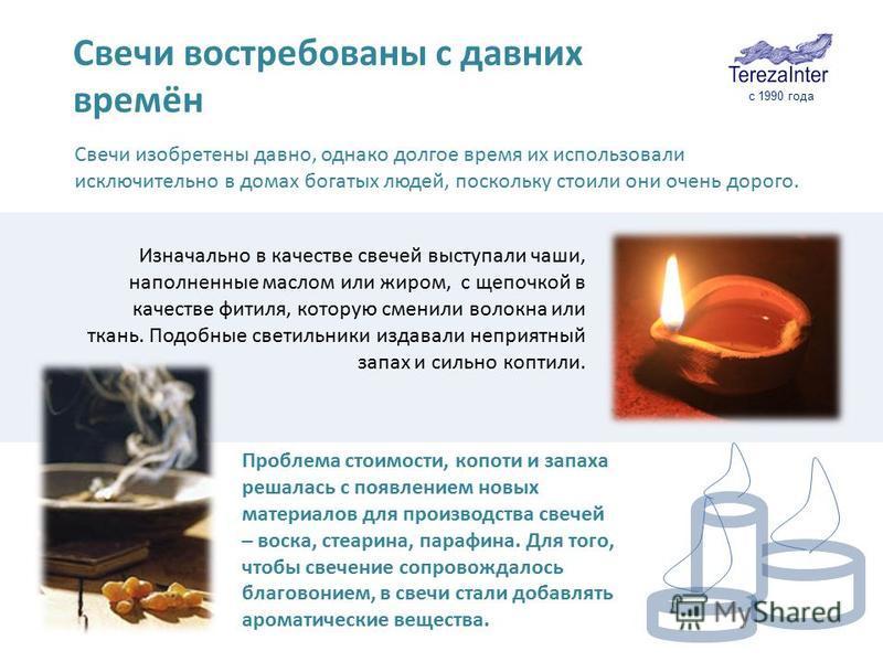 Свечи изобретены давно, однако долгое время их использовали исключительно в домах богатых людей, поскольку стоили они очень дорого. Изначально в качестве свечей выступали чаши, наполненные маслом или жиром, с щепочкой в качестве фитиля, которую смени