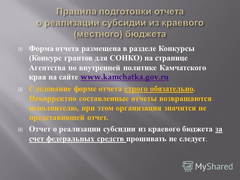 Форма отчета размещена в разделе Конкурсы ( Конкурс грантов для СОНКО ) на странице Агентства по внутренней политике Камчатского края на сайте www.kamchatka.gov.ruwww.kamchatka.gov.ru Следование форме отчета строго обязательно. Некорректно составленн