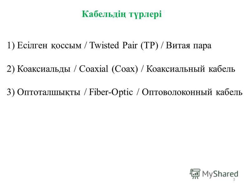 3 1) Есілген қоссим / Twisted Pair (TP) / Витая пара 2) Коаксиальды / Coaxial (Coax) / Коаксиальный кабель 3) Оптоталшықты / Fiber-Optic / Оптоволоконный кабель Кабельдің түрлері