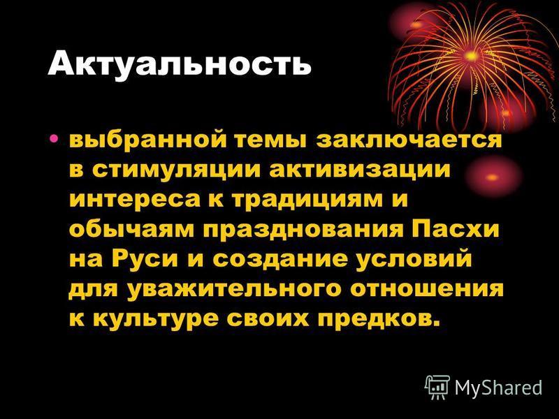 Актуальность выбранной темы заключается в стимуляции активизации интереса к традициям и обычаям празднования Пасхи на Руси и создание условий для уважительного отношения к культуре своих предков.