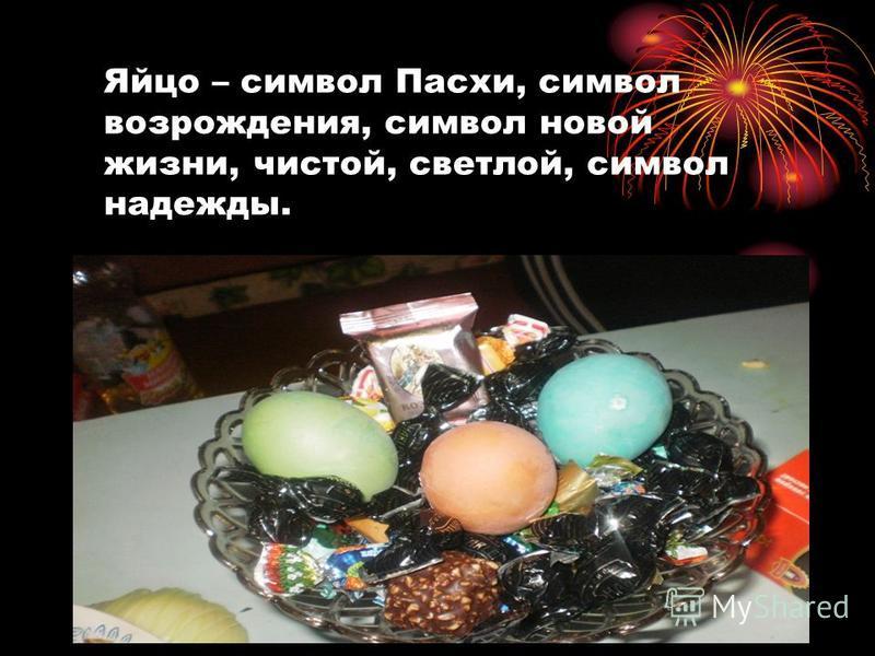 Яйцо – символ Пасхи, символ возрождения, символ новой жизни, чистой, светлой, символ надежды.