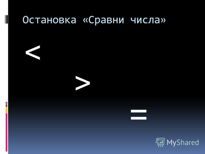 Остановка «Сравни числа» < > =