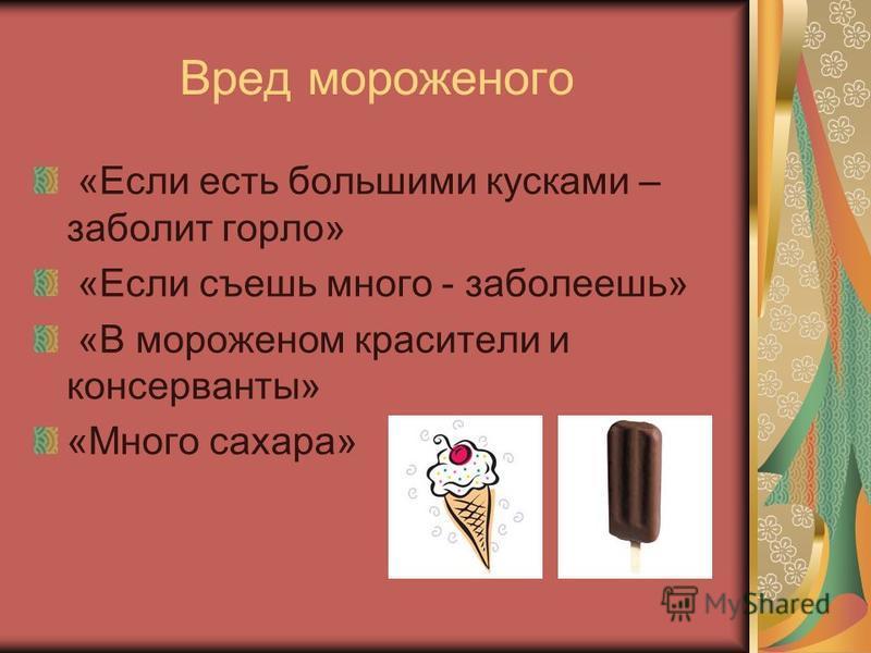 Вред мороженого «Если есть большими кусками – заболит горло» «Если съешь много - заболеешь» «В мороженом красители и консерванты» «Много сахара»