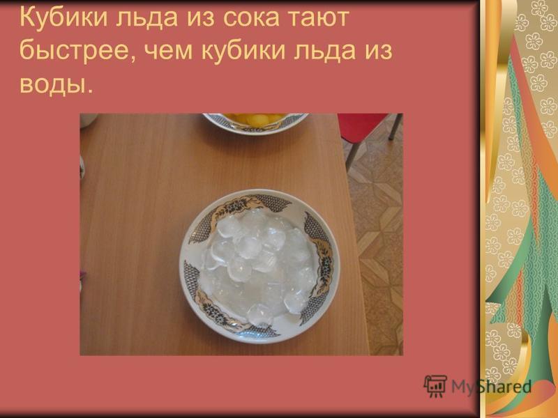 Кубики льда из сока тают быстрее, чем кубики льда из воды.