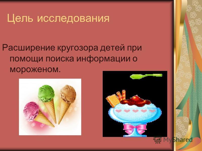 Цель исследования Расширение кругозора детей при помощи поиска информации о мороженом.