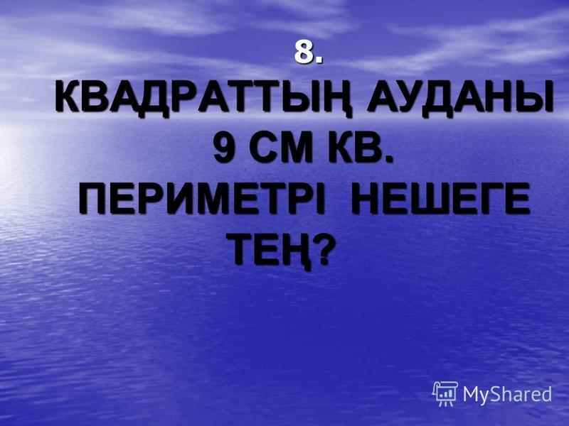 8. КВАДРАТТЫҢ АУДАНЫ 9 СМ КВ. ПЕРИМЕТРІ НЕШЕГЕ ТЕҢ?
