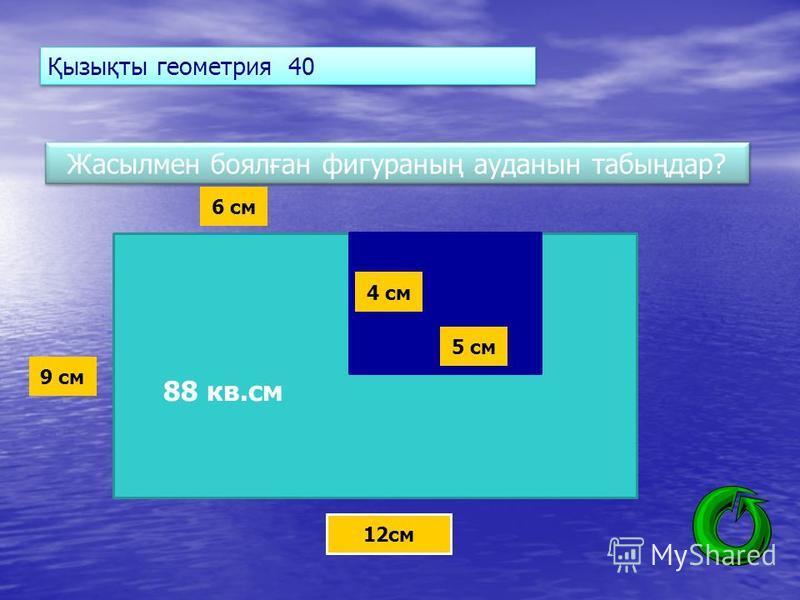 Қызықты геометрия 40 Жасылмен боялған фигураның ауданын табыңдар? 12см 9 см 6 см 4 см 5 см 88 кв.см