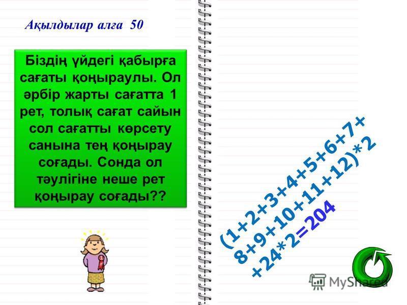 Ақылдылар алға 50 Біздің үйдегі қабырға сағаты қоңыраулы. Ол әрбір жарты сағатта 1 рет, толық сағат сайын сол сағатты көрсету санына тең қоңырау соғады. Сонда ол тәулігіне неше рет қоңырау соғады?? (1+2+3+4+5+6+7+ 8+9+10+11+12)*2 +24*2=204