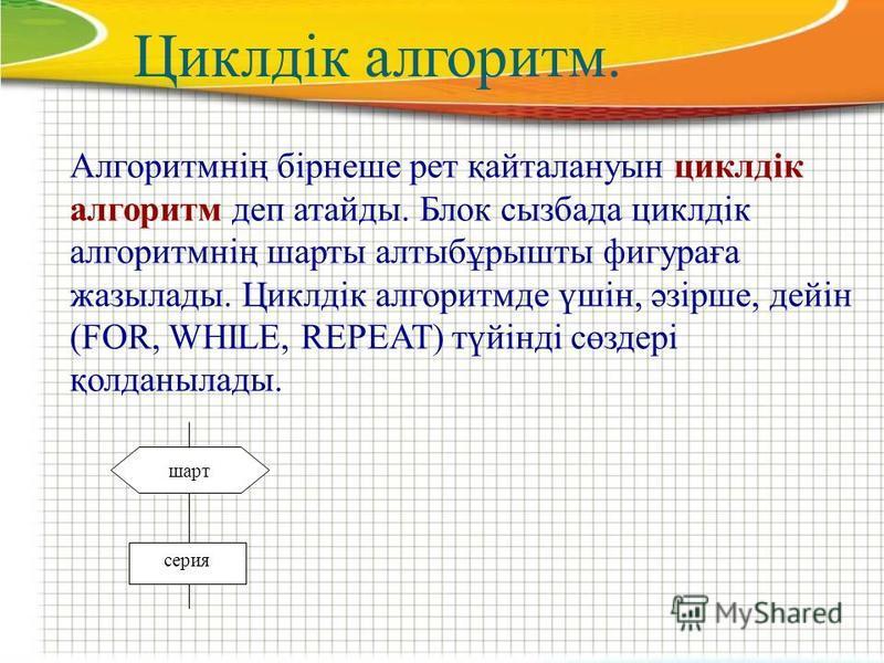 Циклдік алгоритм. Алгоритмнің бірнеше рет қайталануын циклдік алгоритм деп атайды. Блок сызбада циклдік алгоритмнің шарты алтыбұрышты фигураға жазылады. Циклдік алгоритмде үшін, әзірше, дейін (FOR, WHILE, REPEAT) түйінді сөздері қолданылады. серия ша
