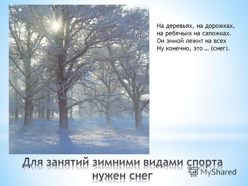 На деревьях, на дорожках, на ребячьих на сапожках. Он зимой лежит на всех Ну конечно, это … (снег).