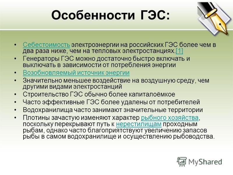 Особенности ГЭС: Себестоимость электроэнергии на российских ГЭС более чем в два раза ниже, чем на тепловых электростанциях.[1]Себестоимость[1] Генераторы ГЭС можно достаточно быстро включать и выключать в зависимости от потребления энергии Возобновля