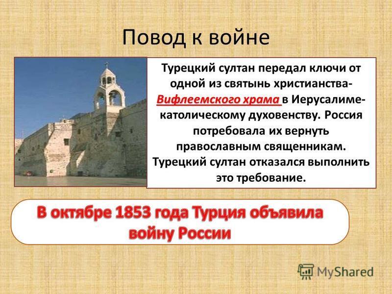 Повод к войне Вифлеемского храма Турецкий султан передал ключи от одной из святынь христианства- Вифлеемского храма в Иерусалиме- католическому духовенству. Россия потребовала их вернуть православным священникам. Турецкий султан отказался выполнить э