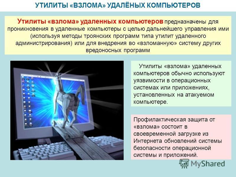УТИЛИТЫ «ВЗЛОМА» УДАЛЁНЫХ КОМПЬЮТЕРОВ Утилиты «взлома» удаленных компьютеров обычно используют уязвимости в операционных системах или приложениях, установленных на атакуемом компьютере. Утилиты «взлома» удаленных компьютеров предназначены для проникн