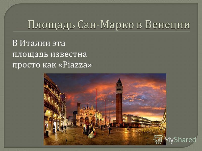 В Италии эта площадь известна просто как «Piazza»