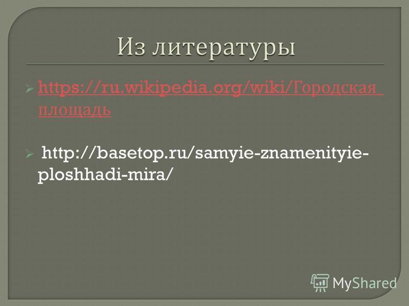 https://ru.wikipedia.org/wiki/ Городская _ площадь https://ru.wikipedia.org/wiki/ Городская _ площадь http://basetop.ru/samyie-znamenityie- ploshhadi-mira/