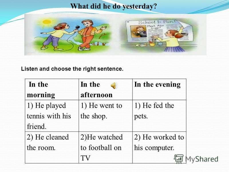 Listen and choose the right sentence. What did he do yesterday? In the morning In the afternoon In the evening 1) He played tennis with his friend. 1) He went to the shop. 1) He fed the pets. 2) He cleaned the room. 2)He watched to football on TV 2)