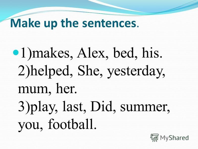 Make up the sentences. 1)makes, Alex, bed, his. 2)helped, She, yesterday, mum, her. 3)play, last, Did, summer, you, football.