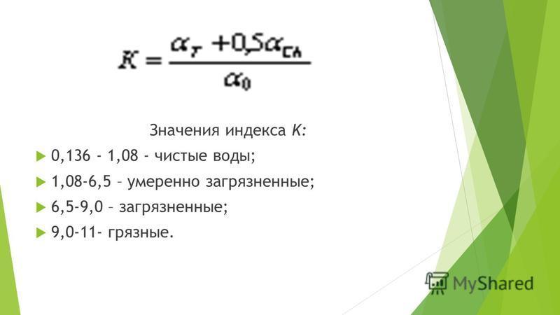 Значения индекса K: 0,136 - 1,08 - чистые воды; 1,08-6,5 – умеренно загрязненные; 6,5-9,0 – загрязненные; 9,0-11- грязные.