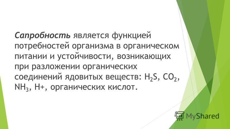 Сапробность является функцией потребностей организма в органическом питании и устойчивости, возникающих при разложении органических соединений ядовитых веществ: H 2 S, CO 2, NH 3, H+, органических кислот.