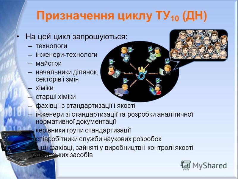 Призначення циклу ТУ 10 (ДН) На цей цикл запрошуються: –технологи –інженери-технологи –майстри –начальники ділянок, секторів і змін –хіміки –старші хіміки –фахівці із стандартизації і якості –інженери зі стандартизації та розробки аналітичної нормати