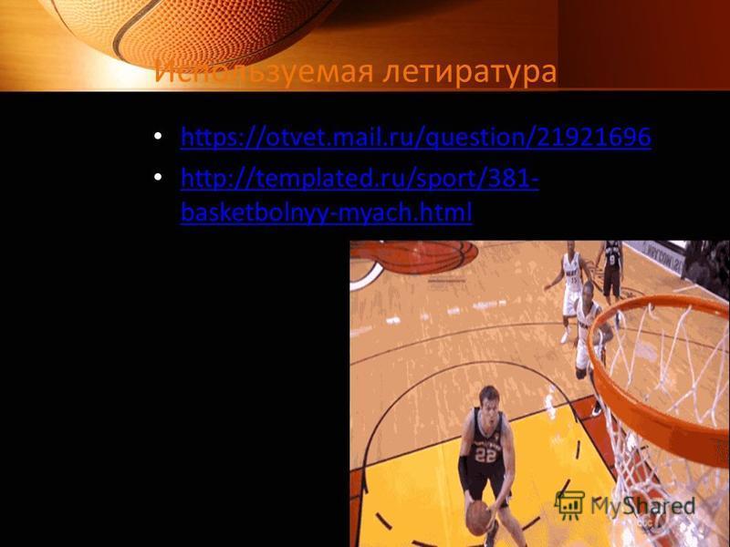 Используемая летиратура https://otvet.mail.ru/question/21921696 http://templated.ru/sport/381- basketbolnyy-myach.html http://templated.ru/sport/381- basketbolnyy-myach.html