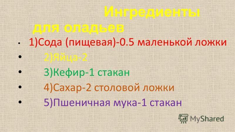 Ингредиенты для оладьев 1)Сода (пищевая)-0.5 маленькой ложки 2)Яйца-2 3)Кефир-1 стакан 4)Сахар-2 столовой ложки 5)Пшеничная мука-1 стакан