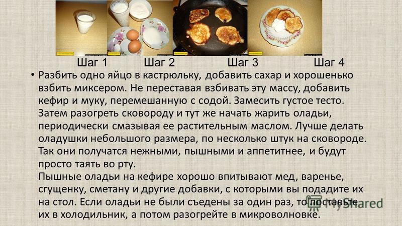 Шаг 1 Шаг 2 Шаг 3 Шаг 4 Разбить одно яйцо в кастрюльку, добавить сахар и хорошенько взбить миксером. Не переставая взбивать эту массу, добавить кефир и муку, перемешанную с содой. Замесить густое тесто. Затем разогреть сковороду и тут же начать жарит