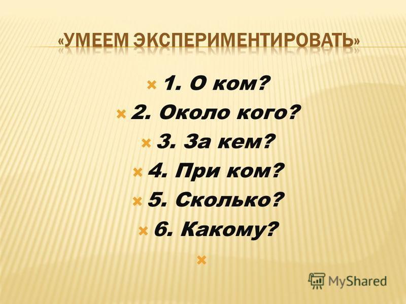1. О ком? 2. Около кого? 3. За кем? 4. При ком? 5. Сколько? 6. Какому?