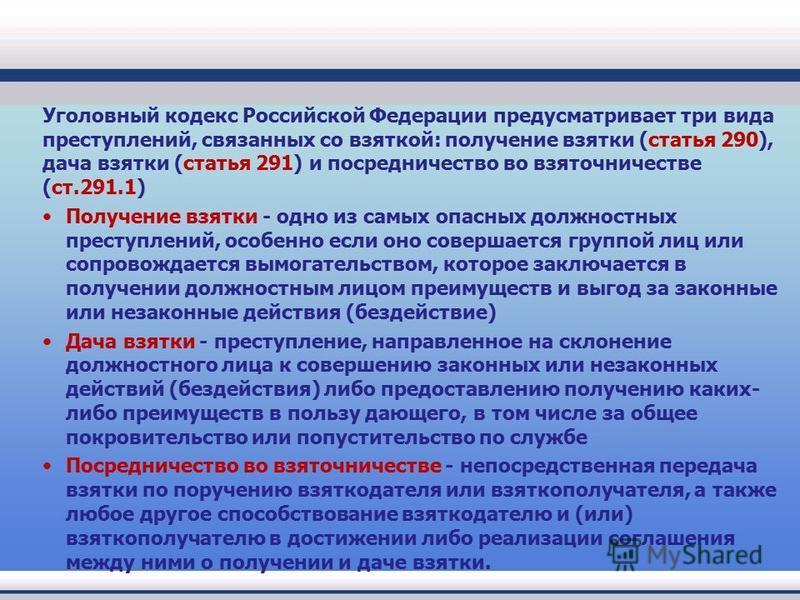 Уголовный кодекс Российской Федерации предусматривает три вида преступлений, связанных со взяткой: получение взятки (статья 290), дача взятки (статья 291) и посредничество во взяточничестве (ст.291.1) Получение взятки - одно из самых опасных должност
