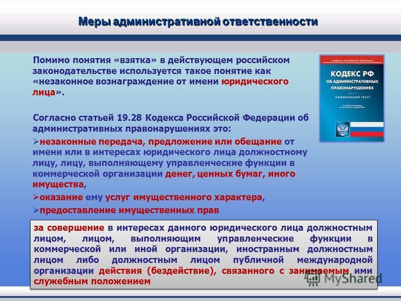 Меры административной ответственности Помимо понятия «взятка» в действующем российском законодательстве используется такое понятие как «незаконное вознаграждение от имени юридического лица». Согласно статьей 19.28 Кодекса Российской Федерации об адми