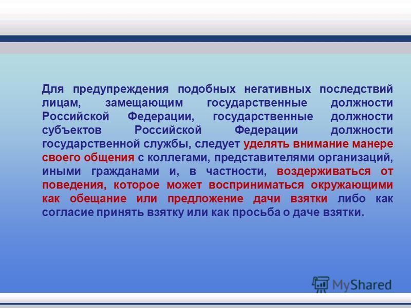 Для предупреждения подобных негативных последствий лицам, замещающим государственные должности Российской Федерации, государственные должности субъектов Российской Федерации должности государственной службы, следует уделять внимание манере своего общ