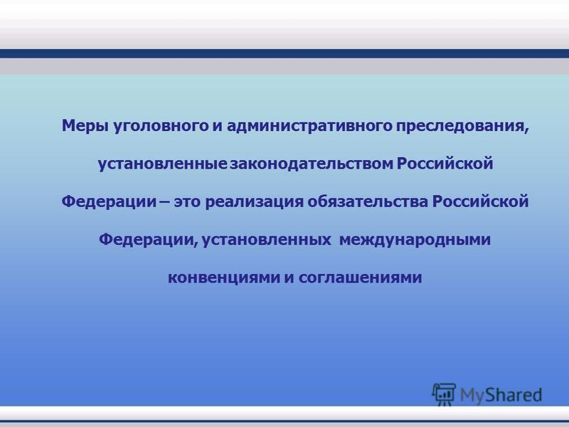 Меры уголовного и административного преследования, установленные законодательством Российской Федерации – это реализация обязательства Российской Федерации, установленных международными конвенциями и соглашениями
