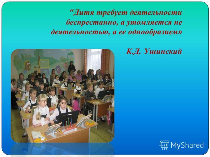 Дитя требует деятельности беспрестанно, а утомляется не деятельностью, а ее однообразием » К.Д. Ушинский