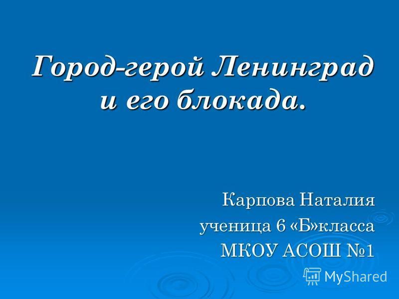 Город-герой Ленинград и его блокада. Карпова Наталия ученица 6 «Б»класса МКОУ АСОШ 1