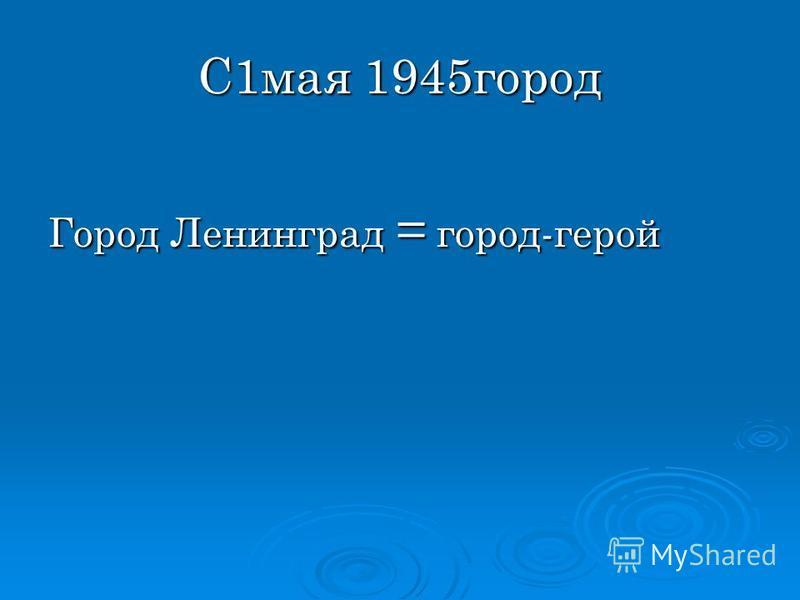 С1 мая 1945 город Город Ленинград = город-герой