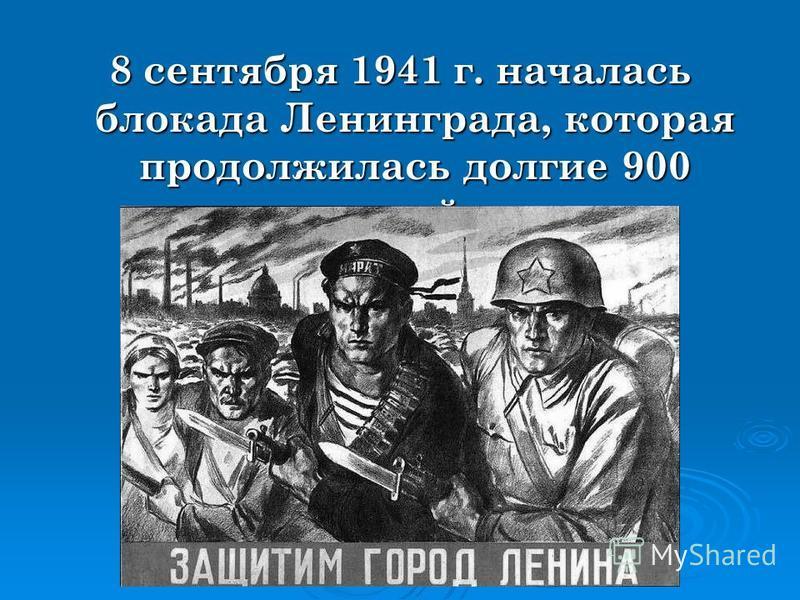 8 сентября 1941 г. началась блокада Ленинграда, которая продолжилась долгие 900 дней.