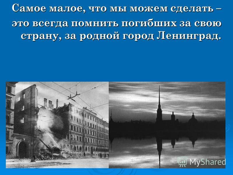 Самое малое, что мы можем сделать – это всегда помнить погибших за свою страну, за родной город Ленинград.