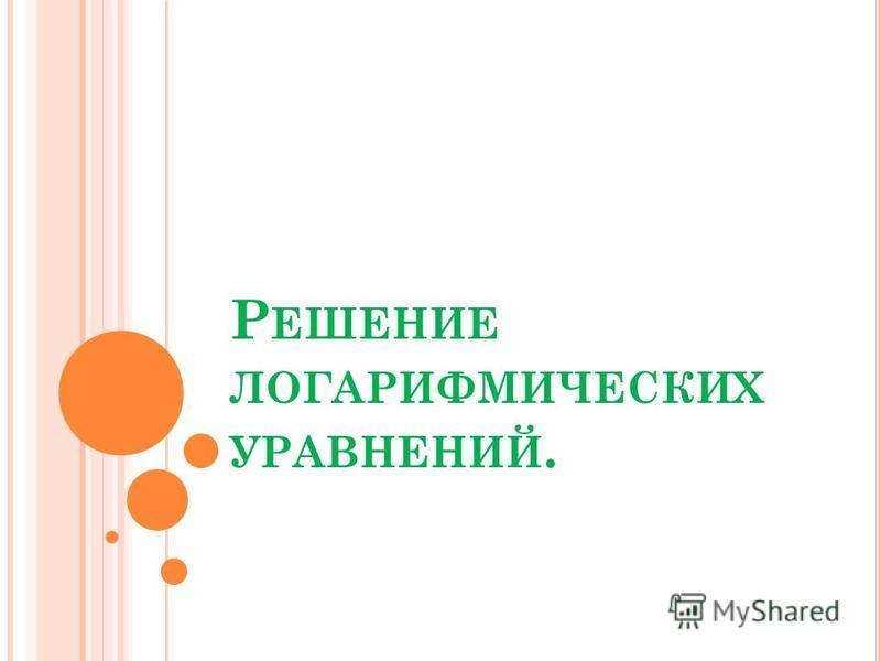 Р ЕШЕНИЕ ЛОГАРИФМИЧЕСКИХ УРАВНЕНИЙ.