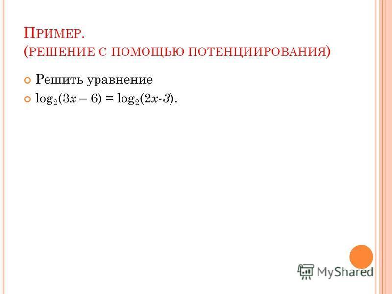 П РИМЕР. ( РЕШЕНИЕ С ПОМОЩЬЮ ПОТЕНЦИИРОВАНИЯ ) Решить уравнение log 2 (3 x – 6) = log 2 (2 x-3 ).
