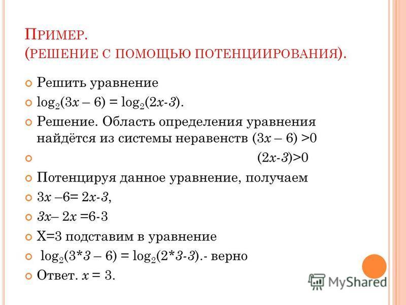 П РИМЕР. ( РЕШЕНИЕ С ПОМОЩЬЮ ПОТЕНЦИИРОВАНИЯ ). Решить уравнение log 2 (3 x – 6) = log 2 (2 x-3 ). Решение. Область определения уравнения найдётся из системы неравенств (3 x – 6) >0 (2 x-3 )>0 Потенцируя данное уравнение, получаем 3 х –6= 2 х-3, 3 х