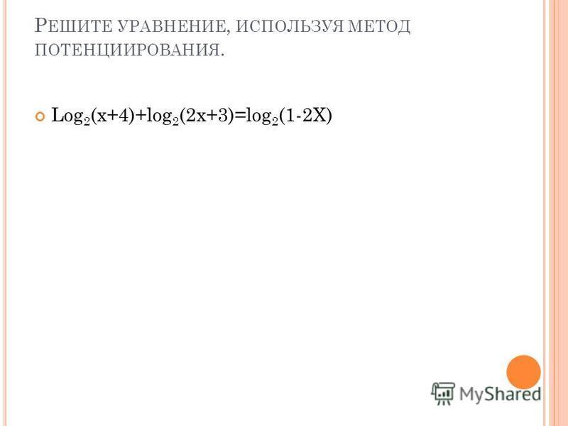 Р ЕШИТЕ УРАВНЕНИЕ, ИСПОЛЬЗУЯ МЕТОД ПОТЕНЦИИРОВАНИЯ. Log 2 (x+4)+log 2 (2x+3)=log 2 (1-2X)
