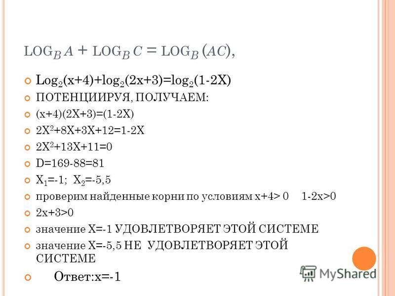 LOG B A + LOG B C = LOG B ( AC ), Log 2 (x+4)+log 2 (2x+3)=log 2 (1-2X) ПОТЕНЦИИРУЯ, ПОЛУЧАЕМ: (x+4)(2X+3)=(1-2X) 2X 2 +8X+3X+12=1-2X 2X 2 +13X+11=0 D=169-88=81 X 1 =-1; X 2 =-5,5 проверим найденные корни по условиям x+4> 0 1-2x>0 2x+3>0 значение X=-