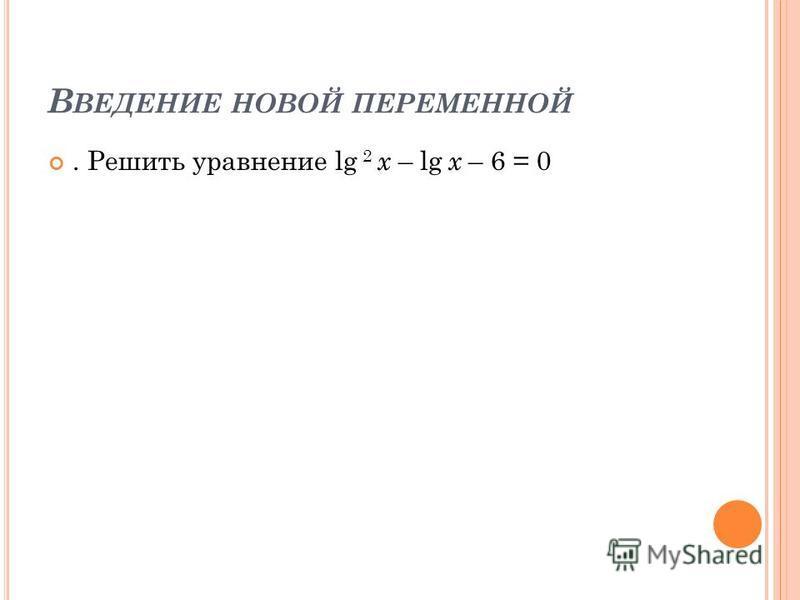 В ВЕДЕНИЕ НОВОЙ ПЕРЕМЕННОЙ. Решить уравнение lg 2 x – lg x – 6 = 0