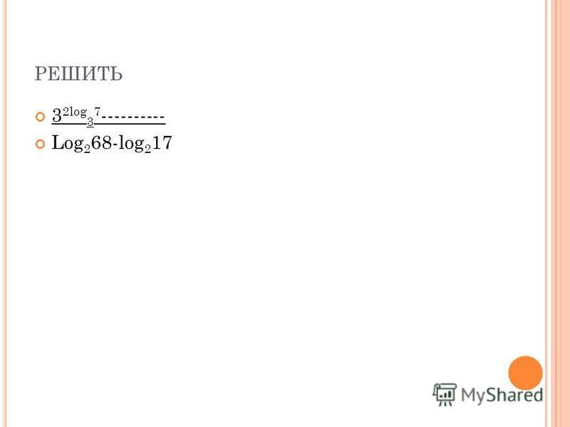 РЕШИТЬ 3 2log 3 7 ---------- Log 2 68-log 2 17