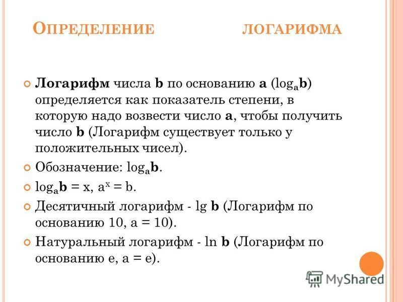 О ПРЕДЕЛЕНИЕ ЛОГАРИФМА Логарифм числа b по основанию a (log a b ) определяется как показатель степени, в которую надо возвести число a, чтобы получить число b (Логарифм существует только у положительных чисел). Обозначение: log a b. log a b = x, a x