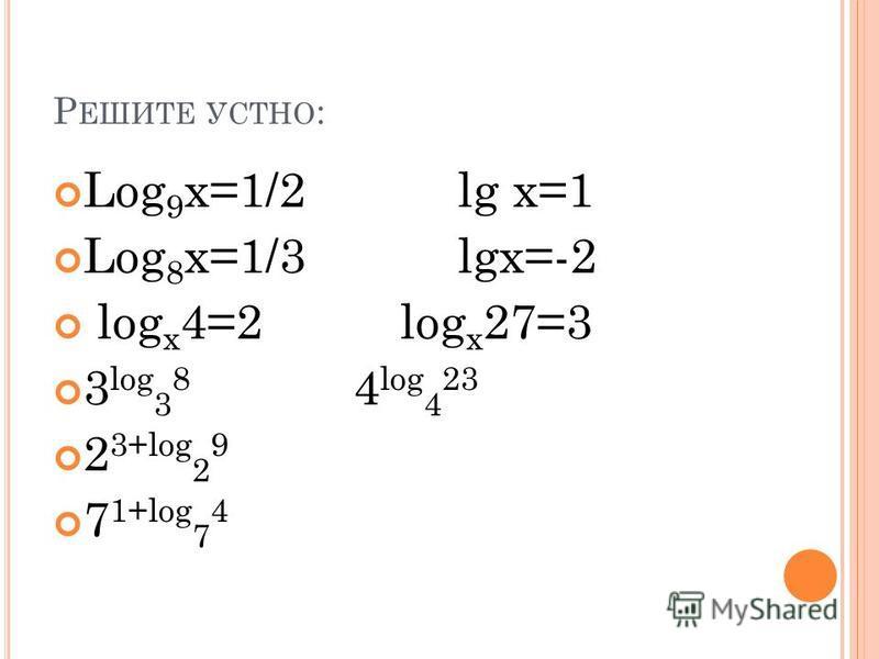 Р ЕШИТЕ УСТНО : Log 9 x=1/2 lg x=1 Log 8 x=1/3 lgx=-2 log x 4=2 log x 27=3 3 log 3 8 4 log 4 23 2 3+log 2 9 7 1+log 7 4